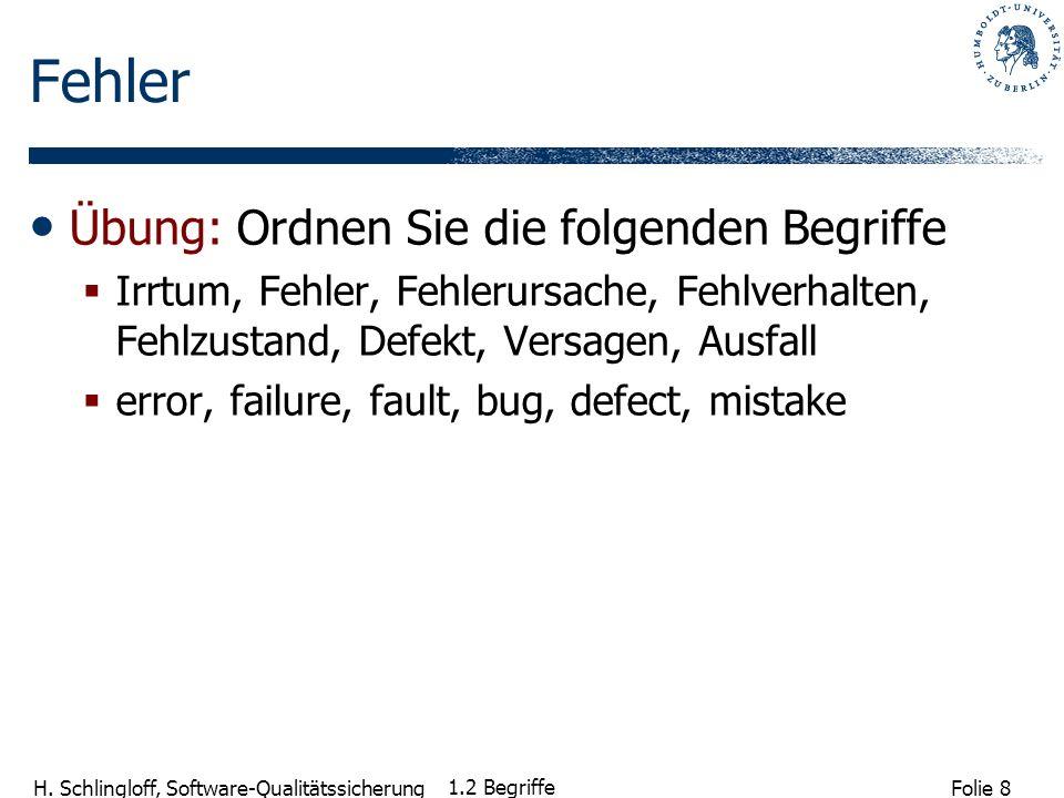 Folie 8 H. Schlingloff, Software-Qualitätssicherung 1.2 Begriffe Fehler Übung: Ordnen Sie die folgenden Begriffe Irrtum, Fehler, Fehlerursache, Fehlve