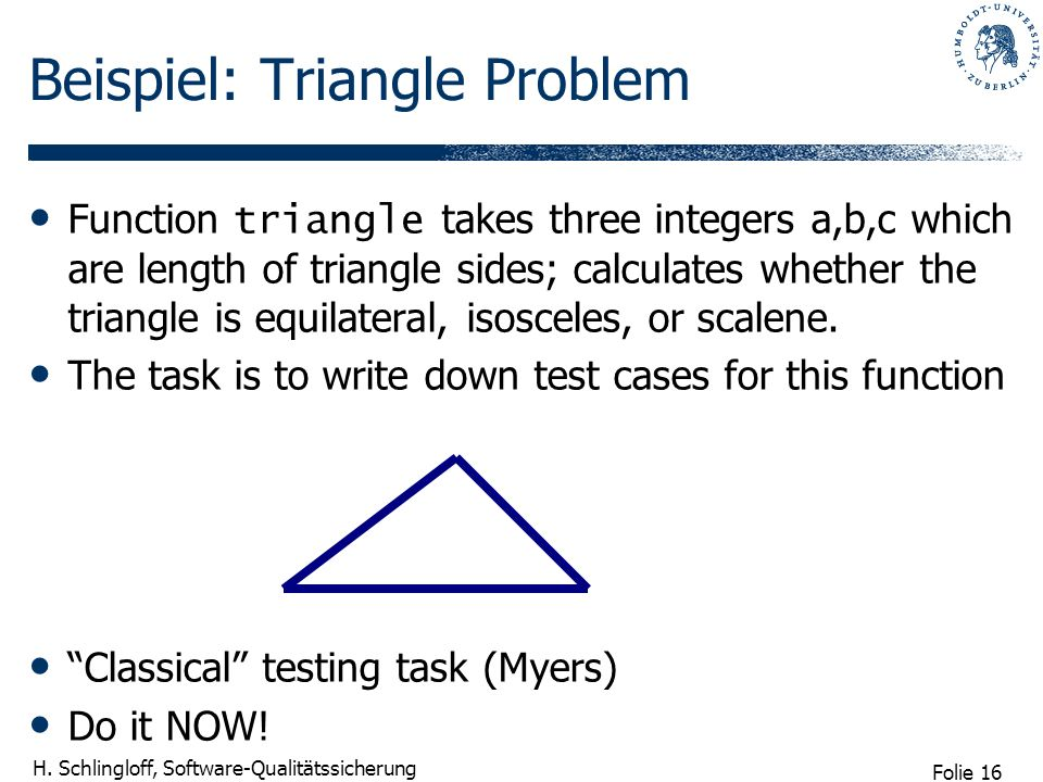 Folie 16 H. Schlingloff, Software-Qualitätssicherung Beispiel: Triangle Problem Function triangle takes three integers a,b,c which are length of trian