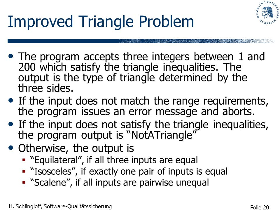 Folie 20 H. Schlingloff, Software-Qualitätssicherung Improved Triangle Problem The program accepts three integers between 1 and 200 which satisfy the