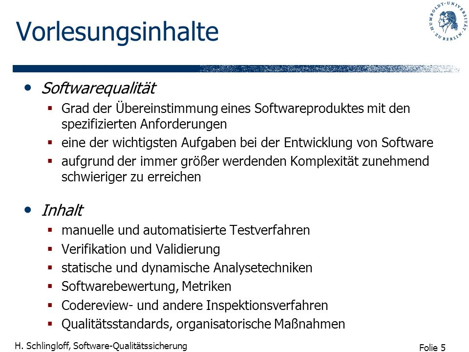 Folie 5 H. Schlingloff, Software-Qualitätssicherung Vorlesungsinhalte Softwarequalität Grad der Übereinstimmung eines Softwareproduktes mit den spezif