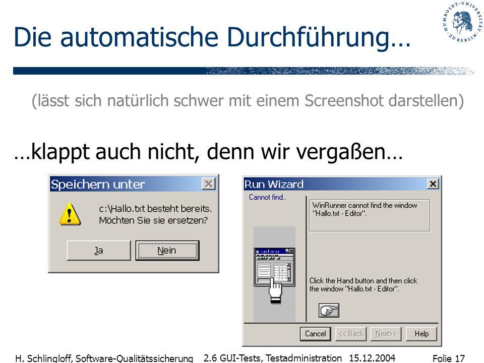 Folie 17 H. Schlingloff, Software-Qualitätssicherung 15.12.2004 2.6 GUI-Tests, Testadministration Die automatische Durchführung… (lässt sich natürlich