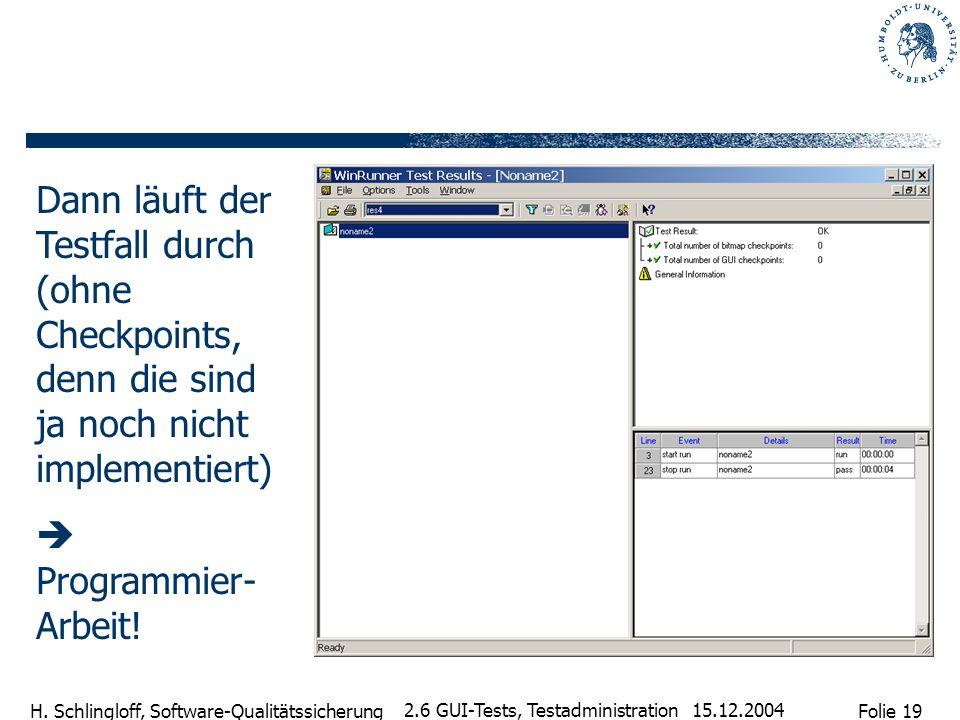 Folie 19 H. Schlingloff, Software-Qualitätssicherung 15.12.2004 2.6 GUI-Tests, Testadministration Dann läuft der Testfall durch (ohne Checkpoints, den