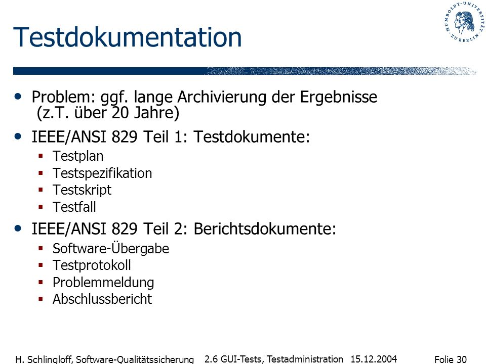 Folie 30 H. Schlingloff, Software-Qualitätssicherung 15.12.2004 2.6 GUI-Tests, Testadministration Testdokumentation Problem: ggf. lange Archivierung d