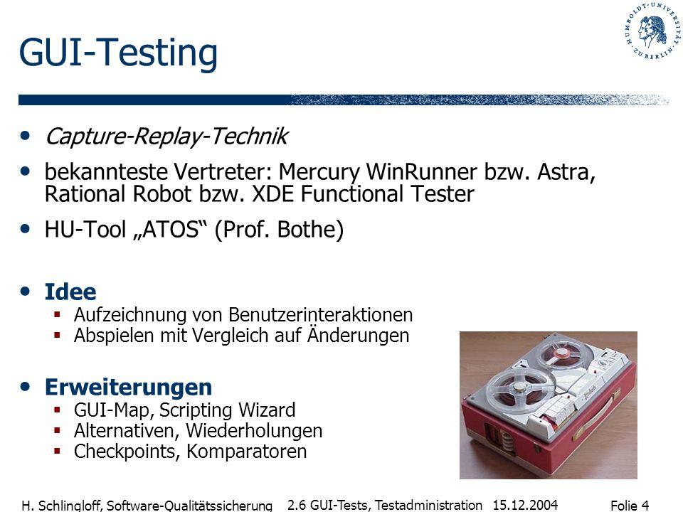 Folie 4 H. Schlingloff, Software-Qualitätssicherung 15.12.2004 2.6 GUI-Tests, Testadministration GUI-Testing Capture-Replay-Technik bekannteste Vertre