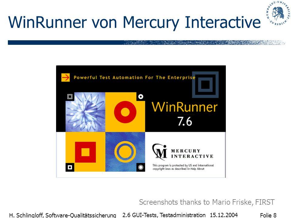 Folie 8 H. Schlingloff, Software-Qualitätssicherung 15.12.2004 2.6 GUI-Tests, Testadministration WinRunner von Mercury Interactive Screenshots thanks