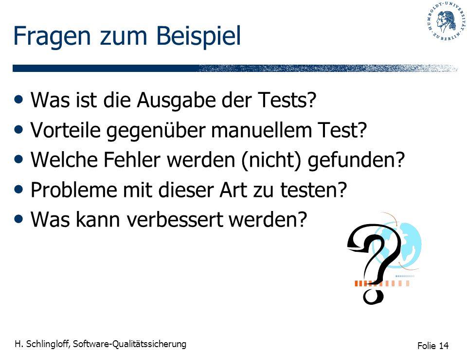 Folie 14 H. Schlingloff, Software-Qualitätssicherung Fragen zum Beispiel Was ist die Ausgabe der Tests? Vorteile gegenüber manuellem Test? Welche Fehl