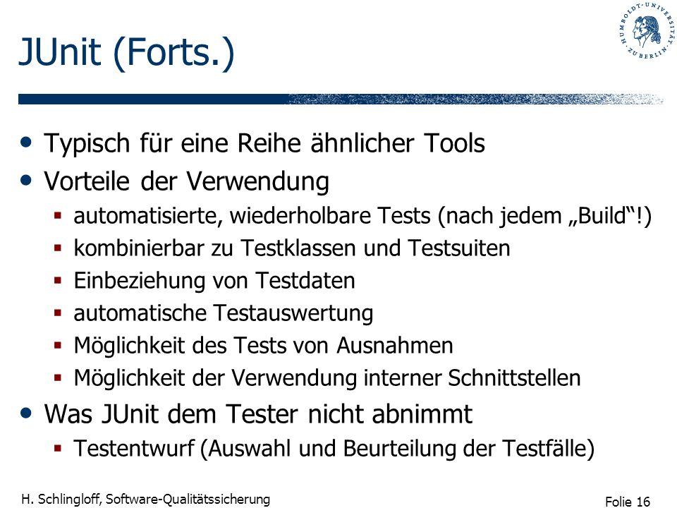 Folie 16 H. Schlingloff, Software-Qualitätssicherung JUnit (Forts.) Typisch für eine Reihe ähnlicher Tools Vorteile der Verwendung automatisierte, wie
