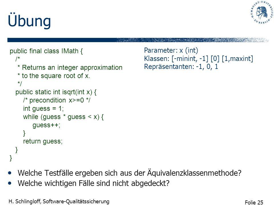 Folie 25 H. Schlingloff, Software-Qualitätssicherung Übung Welche Testfälle ergeben sich aus der Äquivalenzklassenmethode? Welche wichtigen Fälle sind