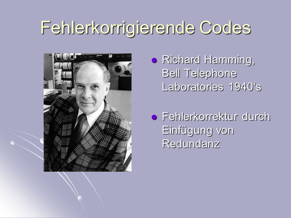 Fehlerkorrigierende Codes Richard Hamming, Bell Telephone Laboratories 1940s Richard Hamming, Bell Telephone Laboratories 1940s Fehlerkorrektur durch Einfügung von Redundanz Fehlerkorrektur durch Einfügung von Redundanz Richard Hamming JOC/EFR August 2001 The URL of this page is: © Copyright information http://www-history.mcs.st-andrews.ac.uk/history/PictDisplay/Hamming.html