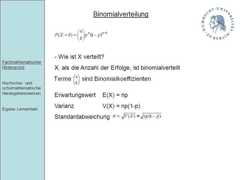 Fachmathematischer Hintergrund Hochschul- und schulmathematische Herangehensweisen Eigene Lerneinheit Binomialverteilung - Wie ist X verteilt? X, als