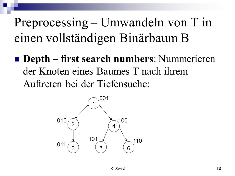 K. Swist12 Preprocessing – Umwandeln von T in einen vollständigen Binärbaum B Depth – first search numbers: Nummerieren der Knoten eines Baumes T nach