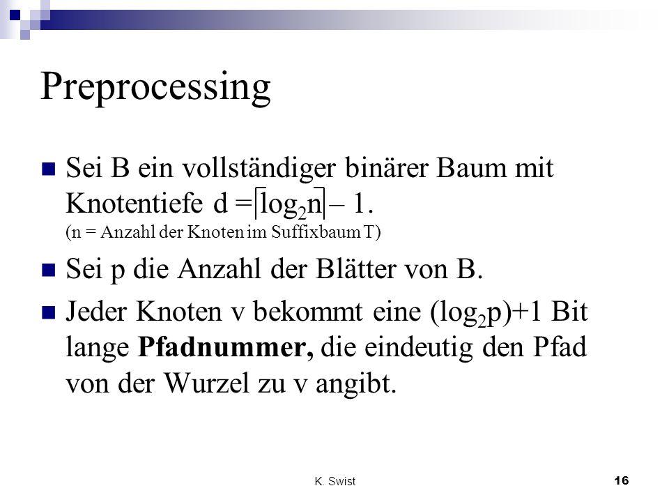 K. Swist16 Preprocessing Sei B ein vollständiger binärer Baum mit Knotentiefe d = log 2 n – 1. (n = Anzahl der Knoten im Suffixbaum T) Sei p die Anzah