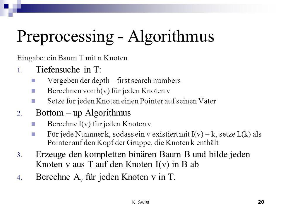 K. Swist20 Preprocessing - Algorithmus Eingabe: ein Baum T mit n Knoten 1. Tiefensuche in T: Vergeben der depth – first search numbers Berechnen von h