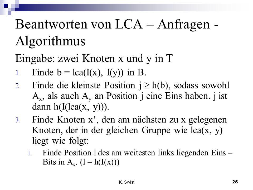 K. Swist25 Beantworten von LCA – Anfragen - Algorithmus Eingabe: zwei Knoten x und y in T 1. Finde b = lca(I(x), I(y)) in B. 2. Finde die kleinste Pos