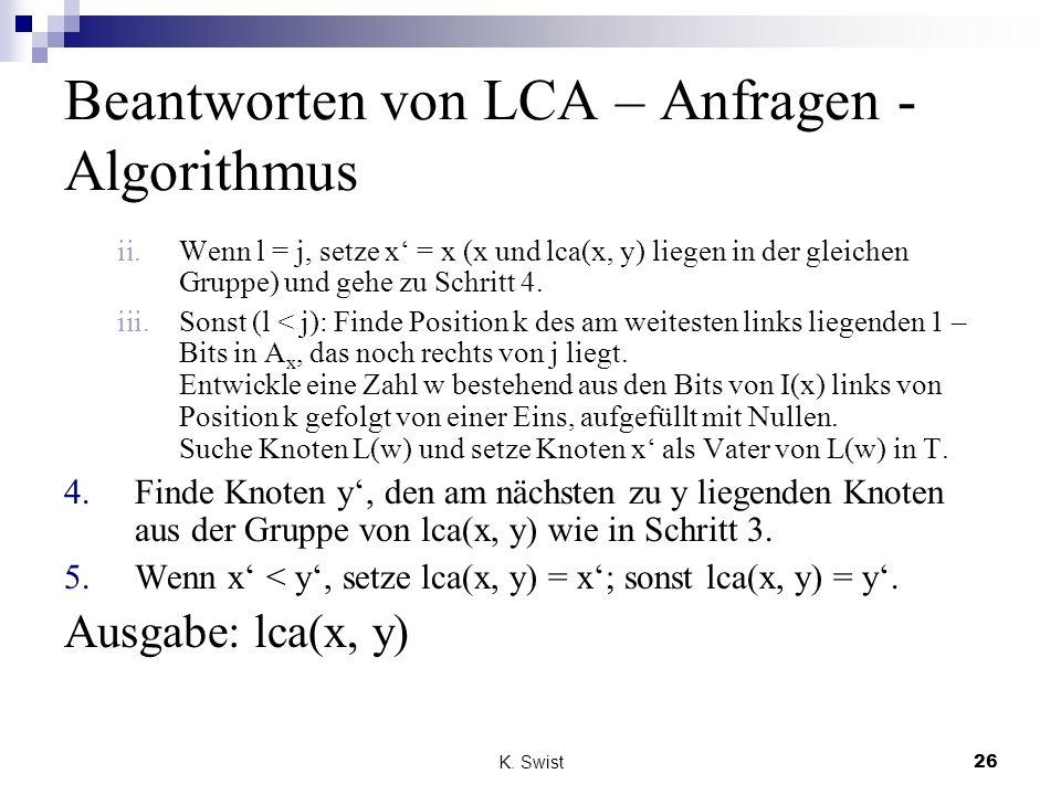 K. Swist26 Beantworten von LCA – Anfragen - Algorithmus ii.Wenn l = j, setze x = x (x und lca(x, y) liegen in der gleichen Gruppe) und gehe zu Schritt