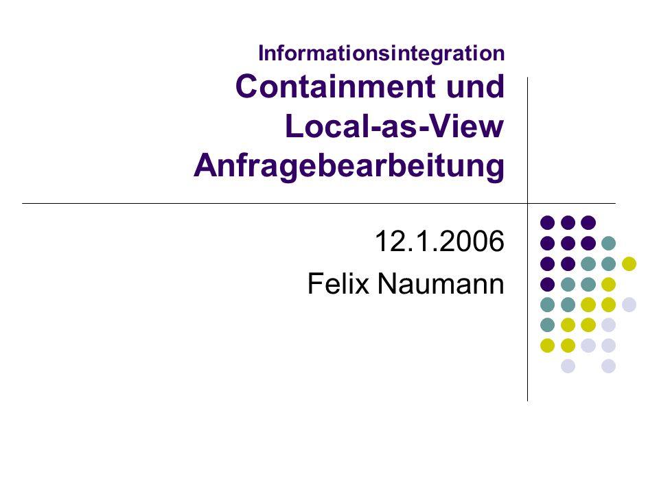 12.1.2006Felix Naumann, VL Informationsintegration, WS 05/062 Überblick Wiederholung Global-as-View (GaV) & GaV Anfragebearbeitung Local-as-View (LaV) LaV Anfragebearbeitung Containment Definition Test Nutzbarkeit und Nützlichkeit von Views