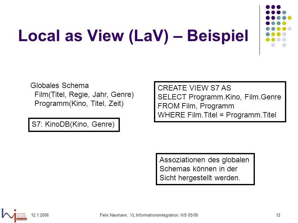 12.1.2006Felix Naumann, VL Informationsintegration, WS 05/0612 Local as View (LaV) – Beispiel Globales Schema Film(Titel, Regie, Jahr, Genre) Programm(Kino, Titel, Zeit) S7: KinoDB(Kino, Genre) CREATE VIEW S7 AS SELECT Programm.Kino, Film.Genre FROM Film, Programm WHERE Film.Titel = Programm.Titel Assoziationen des globalen Schemas können in der Sicht hergestellt werden.