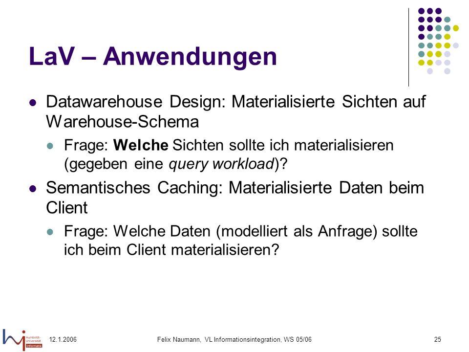 12.1.2006Felix Naumann, VL Informationsintegration, WS 05/0625 LaV – Anwendungen Datawarehouse Design: Materialisierte Sichten auf Warehouse-Schema Frage: Welche Sichten sollte ich materialisieren (gegeben eine query workload).