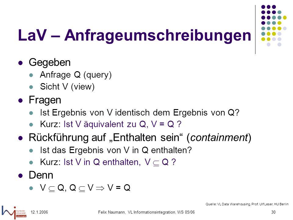 12.1.2006Felix Naumann, VL Informationsintegration, WS 05/0630 LaV – Anfrageumschreibungen Gegeben Anfrage Q (query) Sicht V (view) Fragen Ist Ergebnis von V identisch dem Ergebnis von Q.