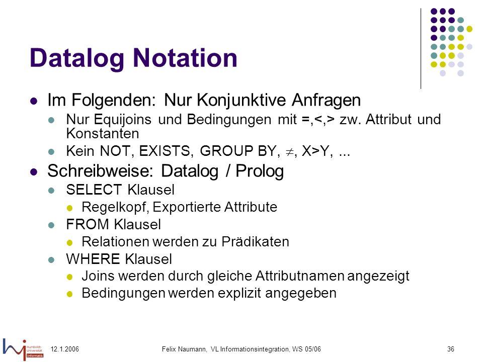 12.1.2006Felix Naumann, VL Informationsintegration, WS 05/0636 Datalog Notation Im Folgenden: Nur Konjunktive Anfragen Nur Equijoins und Bedingungen mit =, zw.