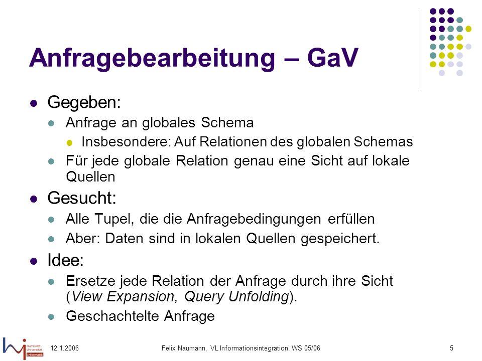 12.1.2006Felix Naumann, VL Informationsintegration, WS 05/0616 Überblick Wiederholung Global-as-View (GaV) & GaV Anfragebearbeitung Local-as-View (LaV) LaV Anfragebearbeitung Containment Definition Test Nutzbarkeit und Nützlichkeit von Views
