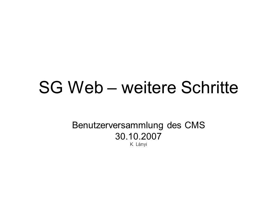 SG Web – weitere Schritte Benutzerversammlung des CMS 30.10.2007 K. Lányi