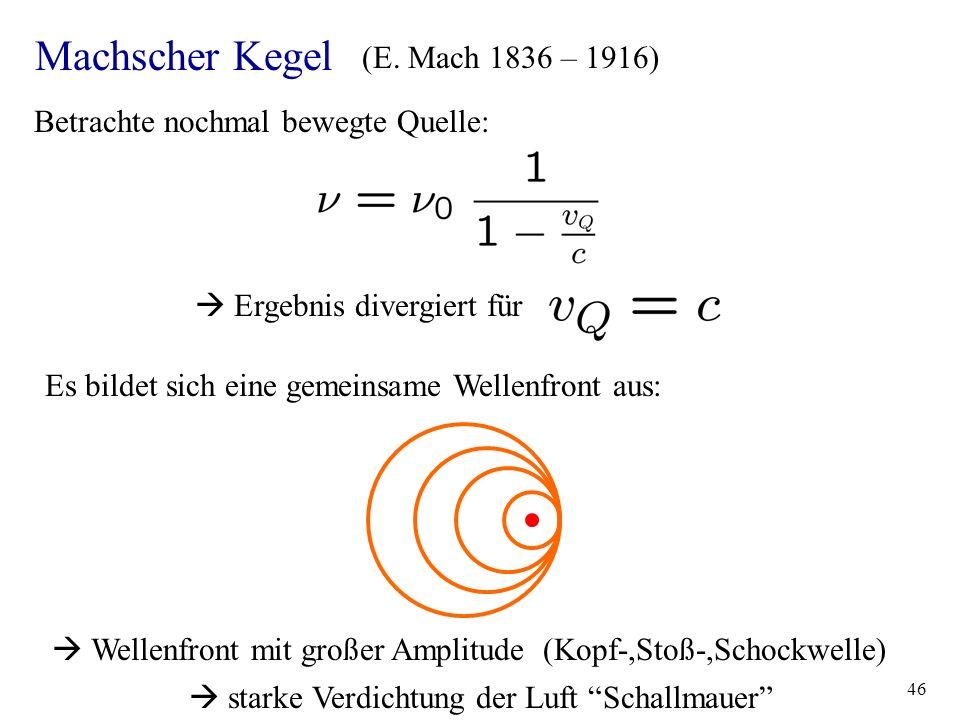 46 Machscher Kegel (E. Mach 1836 – 1916) Betrachte nochmal bewegte Quelle: Ergebnis divergiert für Es bildet sich eine gemeinsame Wellenfront aus: Wel