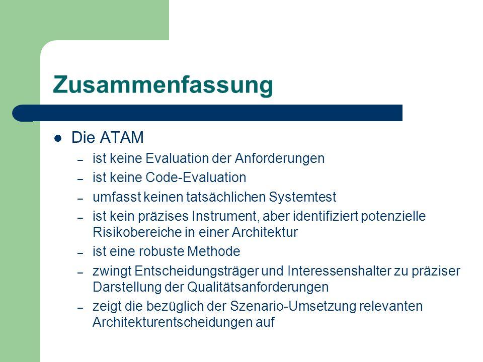 Zusammenfassung Die ATAM – ist keine Evaluation der Anforderungen – ist keine Code-Evaluation – umfasst keinen tatsächlichen Systemtest – ist kein prä