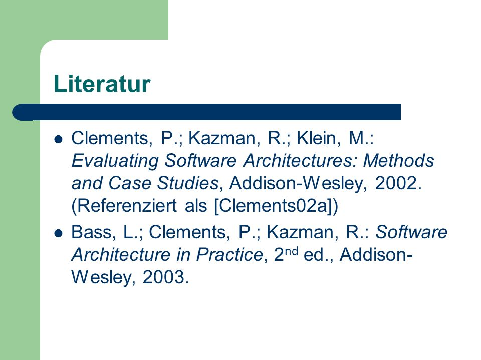 Literatur Clements, P.; Kazman, R.; Klein, M.: Evaluating Software Architectures: Methods and Case Studies, Addison-Wesley, 2002. (Referenziert als [C