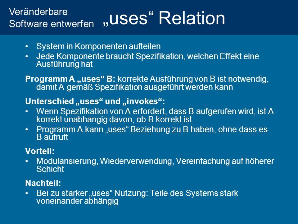 Veränderbare Software entwerfen uses Relation System in Komponenten aufteilen Jede Komponente braucht Spezifikation, welchen Effekt eine Ausführung hat Programm A uses B: korrekte Ausführung von B ist notwendig, damit A gemäß Spezifikation ausgeführt werden kann Unterschied uses und invokes: Wenn Spezifikation von A erfordert, dass B aufgerufen wird, ist A korrekt unabhängig davon, ob B korrekt ist Programm A kann uses Beziehung zu B haben, ohne dass es B aufruft Vorteil: Modularisierung, Wiederverwendung, Vereinfachung auf höherer Schicht Nachteil: Bei zu starker uses Nutzung: Teile des Systems stark voneinander abhängig