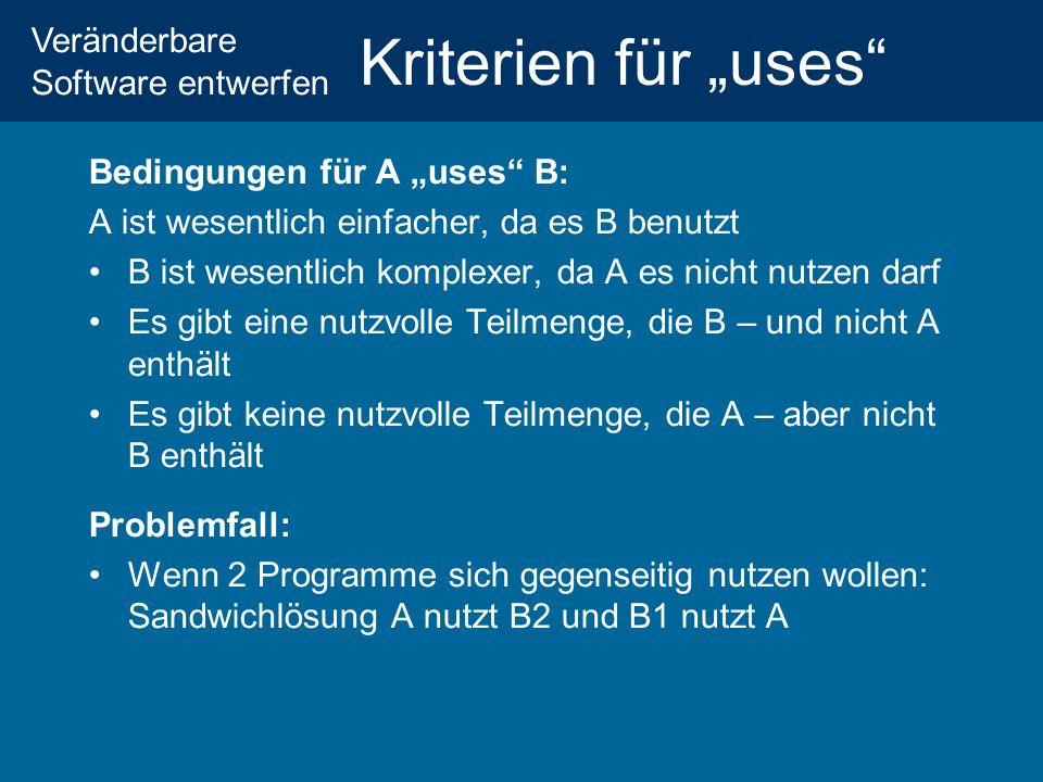 Veränderbare Software entwerfen Kriterien für uses Bedingungen für A uses B: A ist wesentlich einfacher, da es B benutzt B ist wesentlich komplexer, da A es nicht nutzen darf Es gibt eine nutzvolle Teilmenge, die B – und nicht A enthält Es gibt keine nutzvolle Teilmenge, die A – aber nicht B enthält Problemfall: Wenn 2 Programme sich gegenseitig nutzen wollen: Sandwichlösung A nutzt B2 und B1 nutzt A
