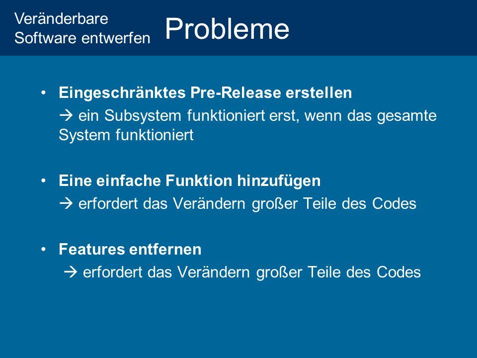 Veränderbare Software entwerfen Probleme Eingeschränktes Pre-Release erstellen ein Subsystem funktioniert erst, wenn das gesamte System funktioniert Eine einfache Funktion hinzufügen erfordert das Verändern großer Teile des Codes Features entfernen erfordert das Verändern großer Teile des Codes