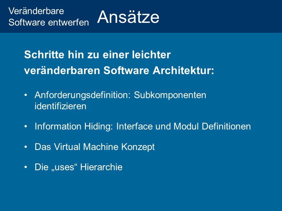 Veränderbare Software entwerfen Ansätze Schritte hin zu einer leichter veränderbaren Software Architektur: Anforderungsdefinition: Subkomponenten identifizieren Information Hiding: Interface und Modul Definitionen Das Virtual Machine Konzept Die uses Hierarchie