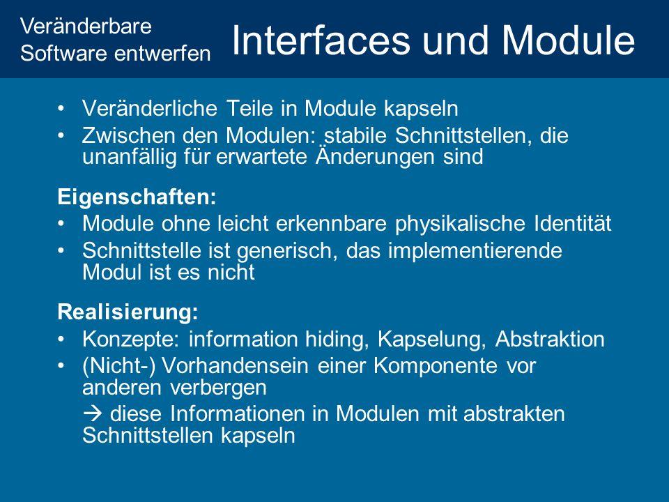 Veränderbare Software entwerfen Interfaces und Module Veränderliche Teile in Module kapseln Zwischen den Modulen: stabile Schnittstellen, die unanfällig für erwartete Änderungen sind Eigenschaften: Module ohne leicht erkennbare physikalische Identität Schnittstelle ist generisch, das implementierende Modul ist es nicht Realisierung: Konzepte: information hiding, Kapselung, Abstraktion (Nicht-) Vorhandensein einer Komponente vor anderen verbergen diese Informationen in Modulen mit abstrakten Schnittstellen kapseln