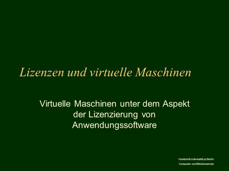 Humboldt-Universität zu Berlin Computer- und Medienservice Lizenzen und virtuelle Maschinen Virtuelle Maschinen unter dem Aspekt der Lizenzierung von