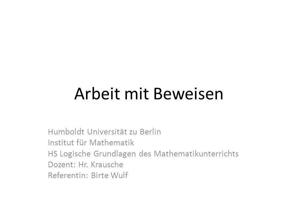 Arbeit mit Beweisen Humboldt Universität zu Berlin Institut für Mathematik HS Logische Grundlagen des Mathematikunterrichts Dozent: Hr. Krausche Refer