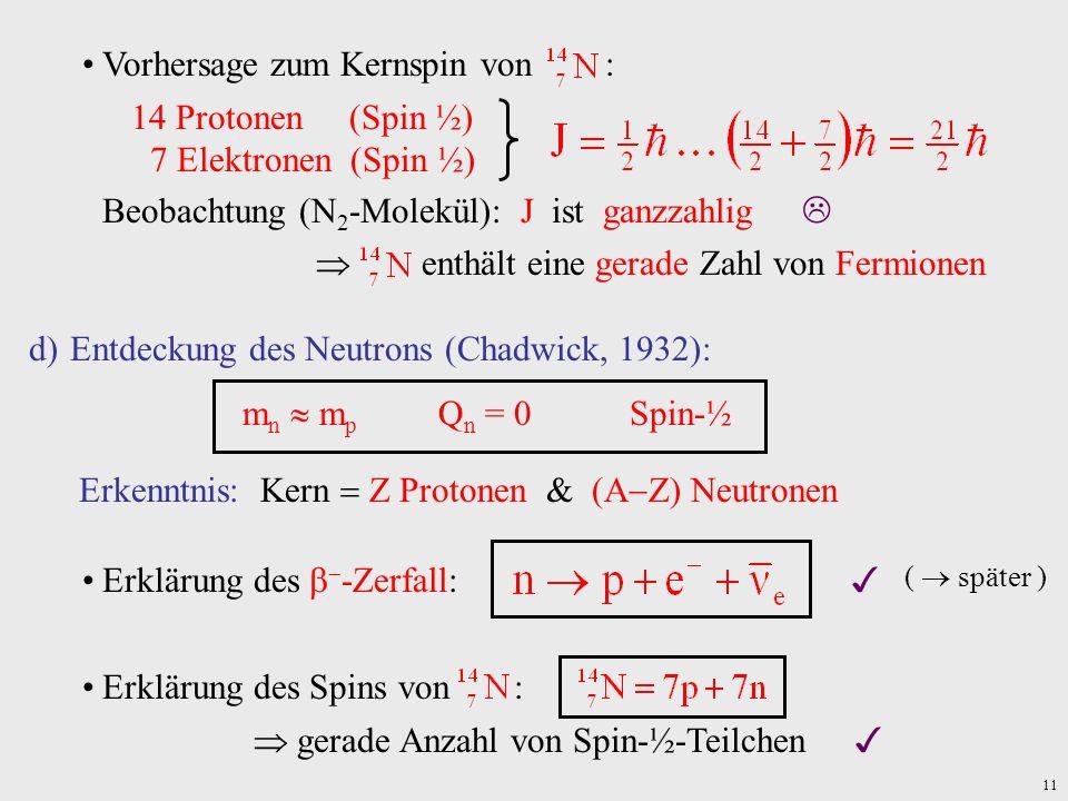 11 Vorhersage zum Kernspin von : 14 Protonen (Spin ½) 7 Elektronen (Spin ½) Beobachtung (N 2 -Molekül): J ist ganzzahlig enthält eine gerade Zahl von