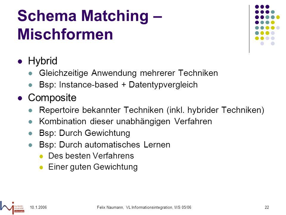 10.1.2006Felix Naumann, VL Informationsintegration, WS 05/0622 Schema Matching – Mischformen Hybrid Gleichzeitige Anwendung mehrerer Techniken Bsp: Instance-based + Datentypvergleich Composite Repertoire bekannter Techniken (inkl.