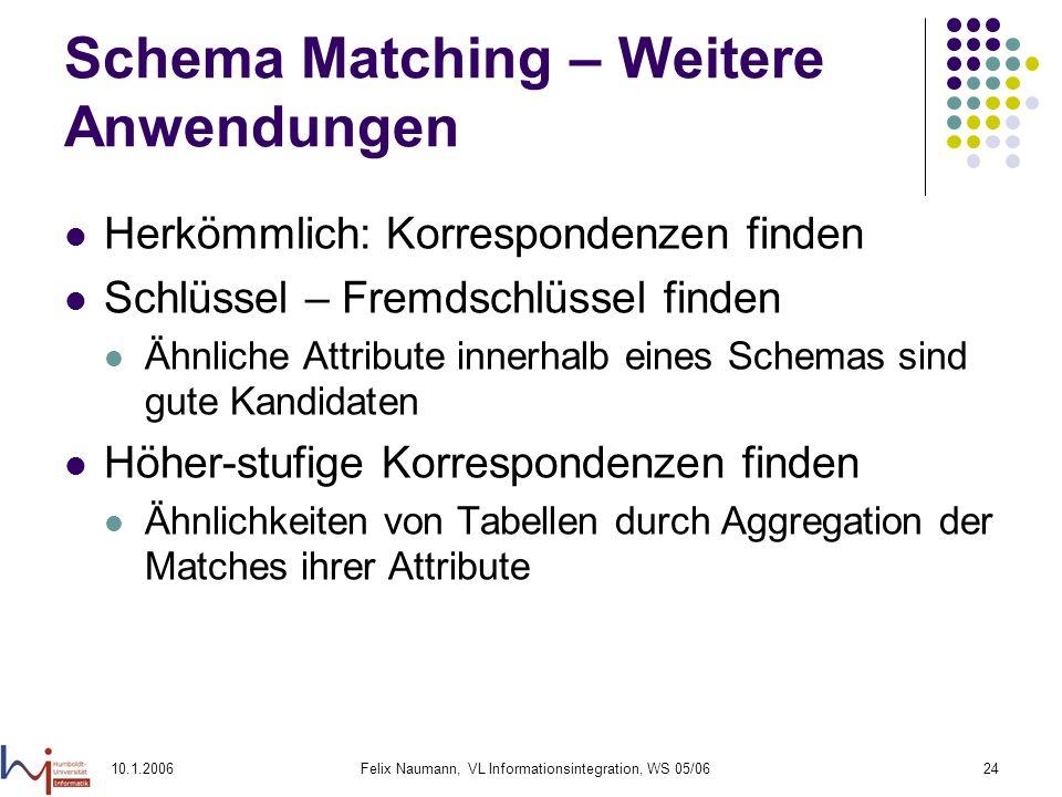 10.1.2006Felix Naumann, VL Informationsintegration, WS 05/0624 Schema Matching – Weitere Anwendungen Herkömmlich: Korrespondenzen finden Schlüssel – Fremdschlüssel finden Ähnliche Attribute innerhalb eines Schemas sind gute Kandidaten Höher-stufige Korrespondenzen finden Ähnlichkeiten von Tabellen durch Aggregation der Matches ihrer Attribute