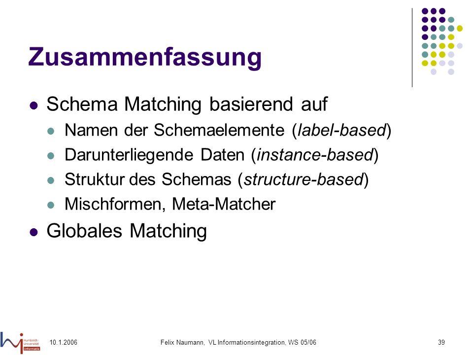 10.1.2006Felix Naumann, VL Informationsintegration, WS 05/0639 Zusammenfassung Schema Matching basierend auf Namen der Schemaelemente (label-based) Darunterliegende Daten (instance-based) Struktur des Schemas (structure-based) Mischformen, Meta-Matcher Globales Matching
