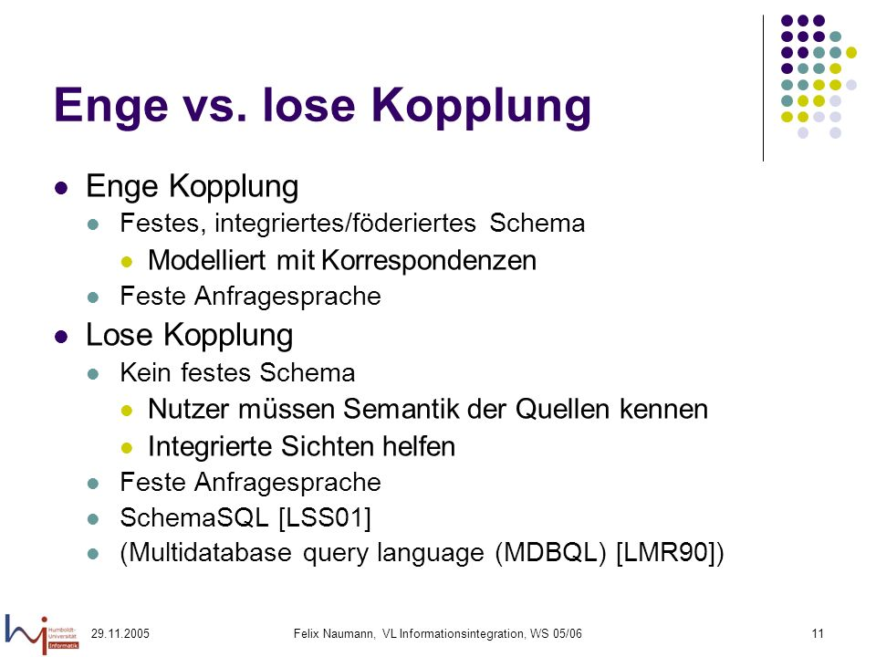 29.11.2005Felix Naumann, VL Informationsintegration, WS 05/0611 Enge vs. lose Kopplung Enge Kopplung Festes, integriertes/föderiertes Schema Modellier