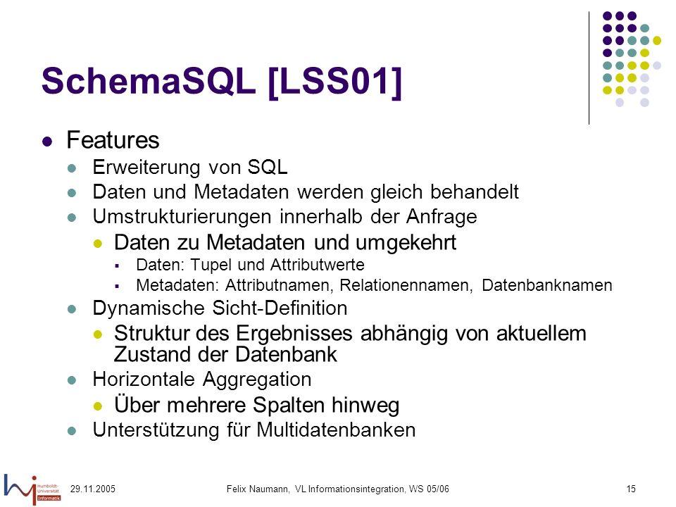 29.11.2005Felix Naumann, VL Informationsintegration, WS 05/0615 SchemaSQL [LSS01] Features Erweiterung von SQL Daten und Metadaten werden gleich behan