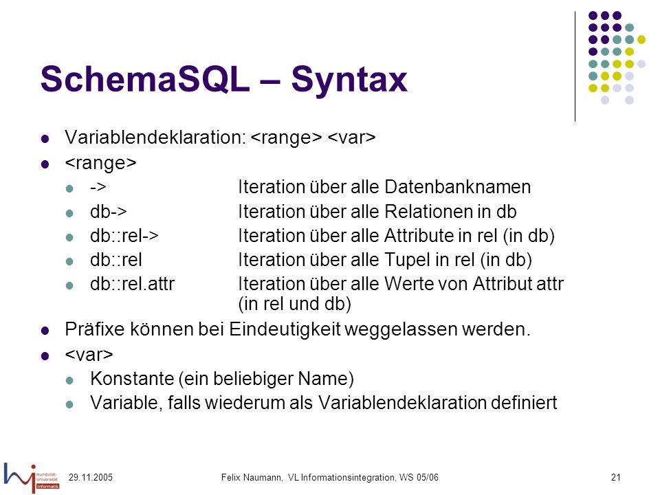 29.11.2005Felix Naumann, VL Informationsintegration, WS 05/0621 SchemaSQL – Syntax Variablendeklaration: ->Iteration über alle Datenbanknamen db->Iteration über alle Relationen in db db::rel->Iteration über alle Attribute in rel (in db) db::relIteration über alle Tupel in rel (in db) db::rel.attrIteration über alle Werte von Attribut attr (in rel und db) Präfixe können bei Eindeutigkeit weggelassen werden.