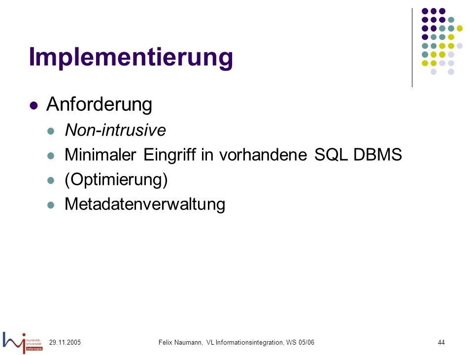 29.11.2005Felix Naumann, VL Informationsintegration, WS 05/0644 Implementierung Anforderung Non-intrusive Minimaler Eingriff in vorhandene SQL DBMS (Optimierung) Metadatenverwaltung