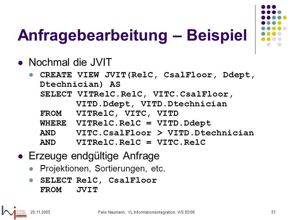 29.11.2005Felix Naumann, VL Informationsintegration, WS 05/0651 Anfragebearbeitung – Beispiel Nochmal die JVIT CREATE VIEW JVIT(RelC, CsalFloor, Ddept, Dtechnician) AS SELECT VITRelC.RelC, VITC.CsalFloor, VITD.Ddept, VITD.Dtechnician FROM VITRelC, VITC, VITD WHERE VITRelC.RelC = VITD.Ddept AND VITC.CsalFloor > VITD.Dtechnician AND VITRelC.RelC = VITC.RelC Erzeuge endgültige Anfrage Projektionen, Sortierungen, etc.