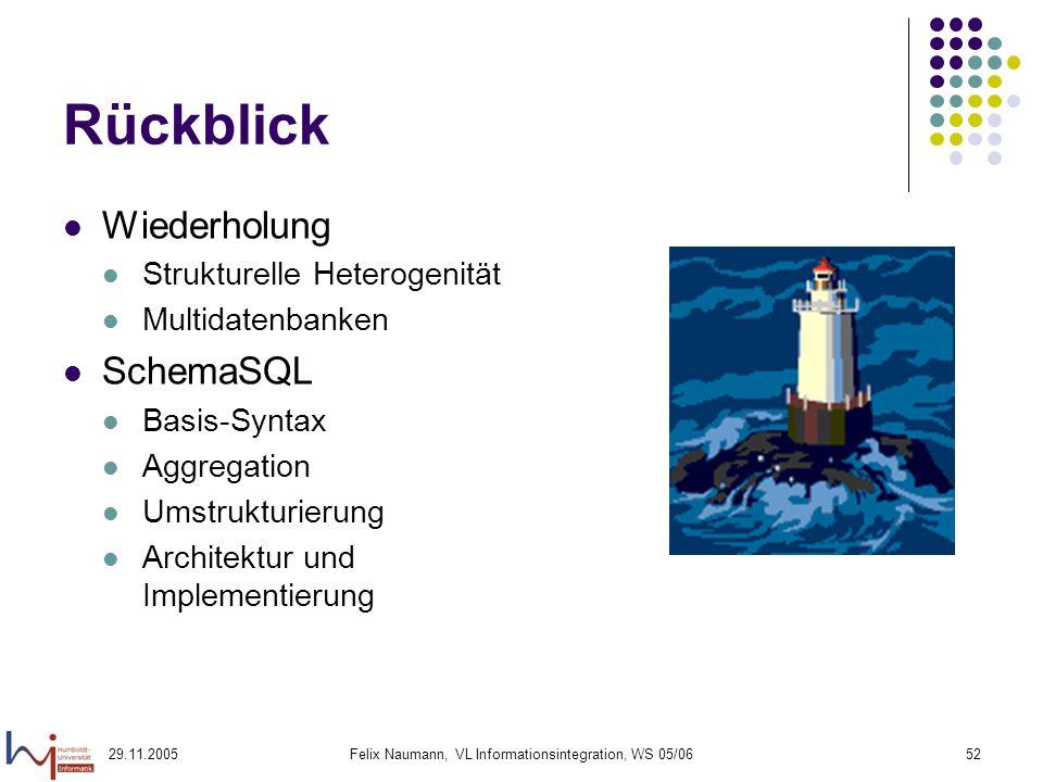 29.11.2005Felix Naumann, VL Informationsintegration, WS 05/0652 Rückblick Wiederholung Strukturelle Heterogenität Multidatenbanken SchemaSQL Basis-Syn