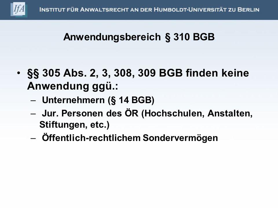 Anwendungsbereich § 310 BGB §§ 305 Abs. 2, 3, 308, 309 BGB finden keine Anwendung ggü.: – Unternehmern (§ 14 BGB) – Jur. Personen des ÖR (Hochschulen,
