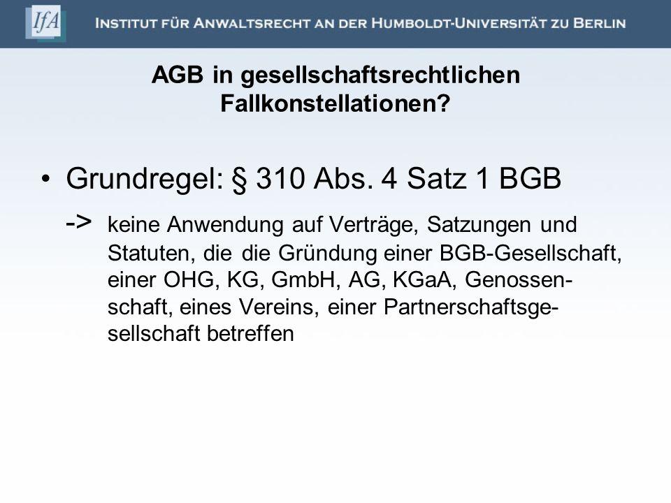 AGB in gesellschaftsrechtlichen Fallkonstellationen? Grundregel: § 310 Abs. 4 Satz 1 BGB -> keine Anwendung auf Verträge, Satzungen und Statuten, die
