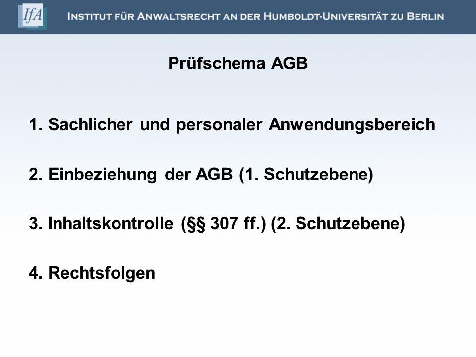 Prüfschema AGB 1. Sachlicher und personaler Anwendungsbereich 2. Einbeziehung der AGB (1. Schutzebene) 3. Inhaltskontrolle (§§ 307 ff.) (2. Schutzeben
