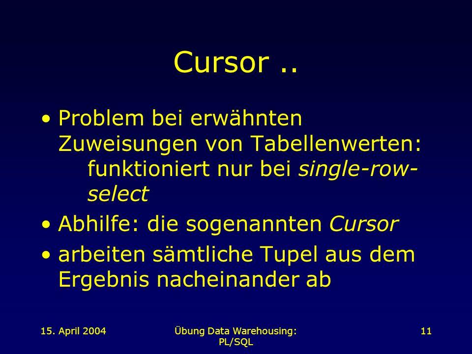 15. April 2004Übung Data Warehousing: PL/SQL 11 Cursor.. Problem bei erwähnten Zuweisungen von Tabellenwerten: funktioniert nur bei single-row- select